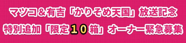 マツコ&有吉「かりそめ天国」放送記念<br>特別追加【限定10箱】オーナー緊急募集